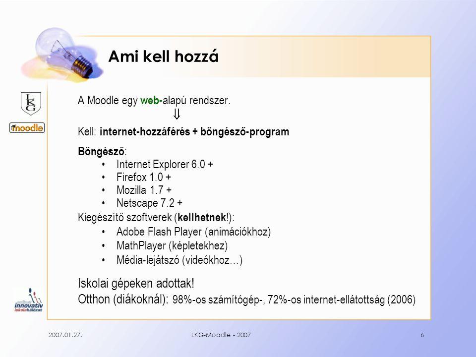 2007.01.27.LKG-Moodle - 20077 Felhasználók a Moodle-ban Adminisztrátor felel a Moodle-rendszer működéséért Kurzuskészítő létrehozza és szerkeszti a kurzusokat Tanár feltölti a tananyagokat, feladatokat ad a diákoknak Tanuló feldolgozza a a tananyagokat, megoldja az előírt feladatokat Vendég olyan személy, aki felhasználóként nem létezik a rendszerben