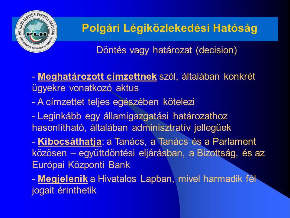 Polgári Légiközlekedési Hatóság Döntés vagy határozat (decision) - Meghatározott címzettnek szól, általában konkrét ügyekre vonatkozó aktus - A címzet