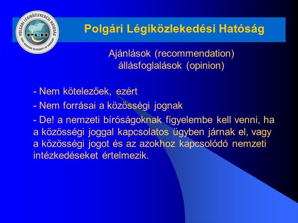 Polgári Légiközlekedési Hatóság Ajánlások (recommendation) állásfoglalások (opinion) - Nem kötelezőek, ezért - Nem forrásai a közösségi jognak - De! a