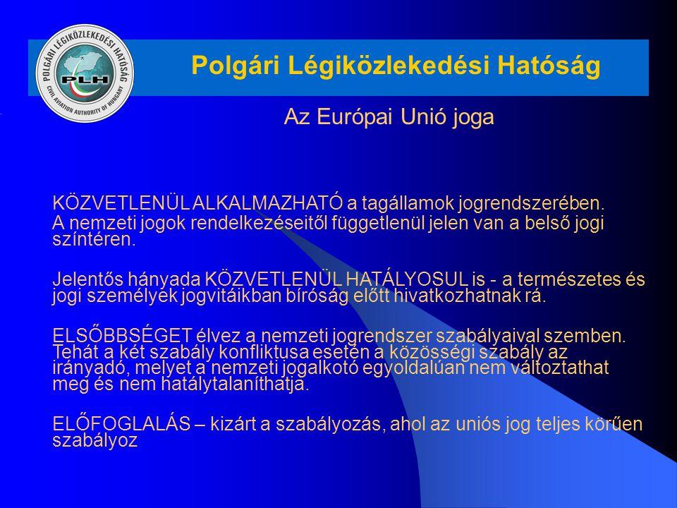 Polgári Légiközlekedési Hatóság Az Európai Unió joga KÖZVETLENÜL ALKALMAZHATÓ a tagállamok jogrendszerében. A nemzeti jogok rendelkezéseitől független