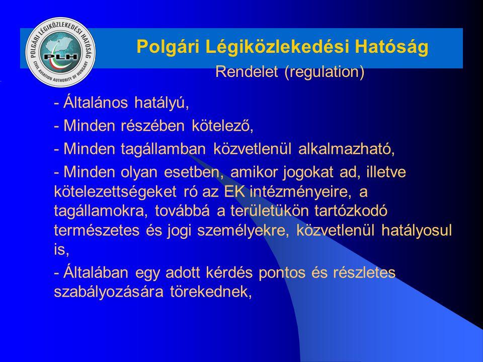 Polgári Légiközlekedési Hatóság Rendelet (regulation) - Általános hatályú, - Minden részében kötelező, - Minden tagállamban közvetlenül alkalmazható,