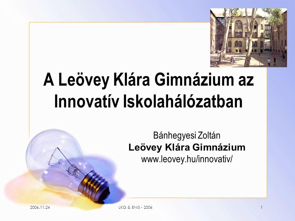 2006.11.24LKG & ENIS - 20061 A Leövey Klára Gimnázium az Innovatív Iskolahálózatban Bánhegyesi Zoltán Leövey Klára Gimnázium www.leovey.hu/innovativ/