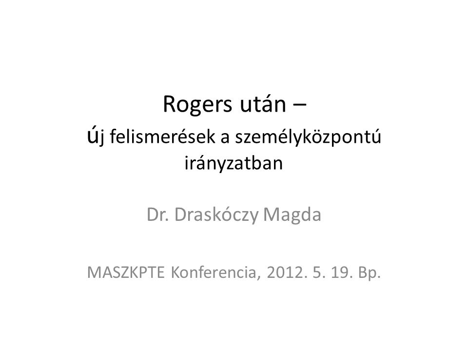 Rogers után – ú j felismerések a személyközpontú irányzatban Dr. Draskóczy Magda MASZKPTE Konferencia, 2012. 5. 19. Bp.