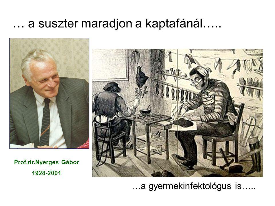 … a suszter maradjon a kaptafánál….. …a gyermekinfektológus is….. Prof.dr.Nyerges Gábor 1928-2001