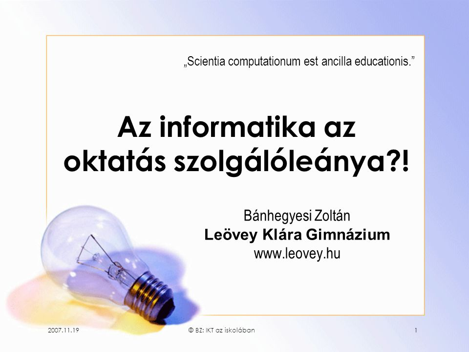 """2007.11.19© BZ: IKT az iskolában1 Az informatika az oktatás szolgálóleánya?! Bánhegyesi Zoltán Leövey Klára Gimnázium www.leovey.hu """"Scientia computat"""