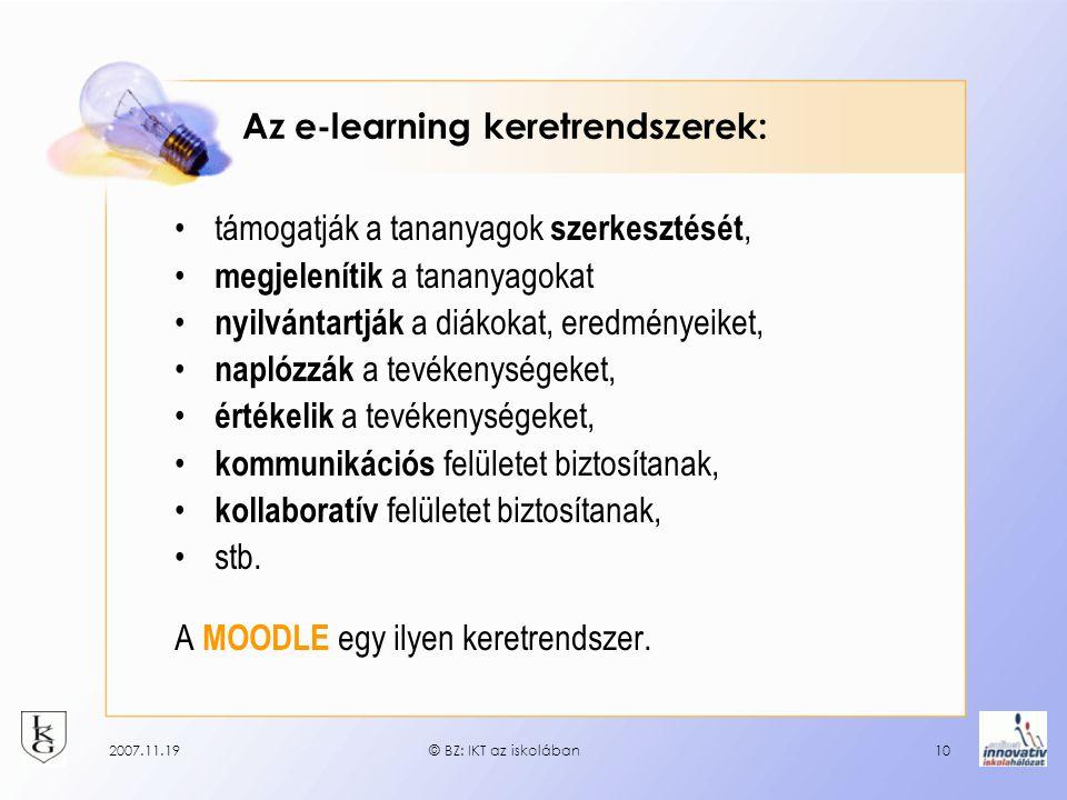 2007.11.19© BZ: IKT az iskolában10 Az e-learning keretrendszerek: támogatják a tananyagok szerkesztését, megjelenítik a tananyagokat nyilvántartják a diákokat, eredményeiket, naplózzák a tevékenységeket, értékelik a tevékenységeket, kommunikációs felületet biztosítanak, kollaboratív felületet biztosítanak, stb.