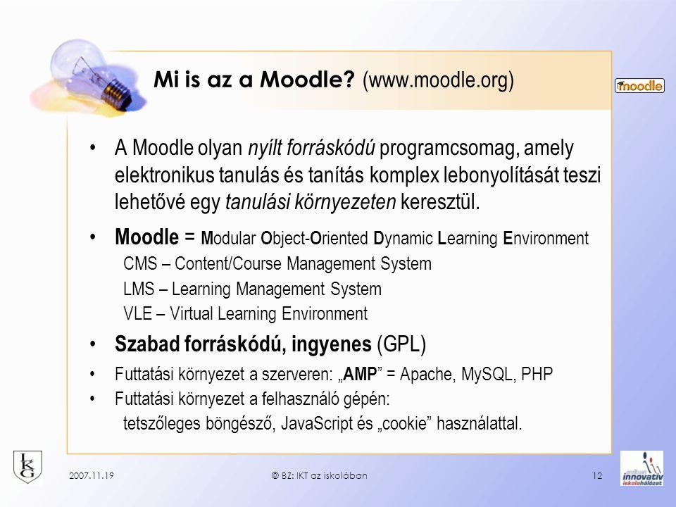 2007.11.19© BZ: IKT az iskolában12 Mi is az a Moodle? (www.moodle.org) A Moodle olyan nyílt forráskódú programcsomag, amely elektronikus tanulás és ta