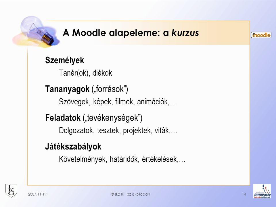 """2007.11.19© BZ: IKT az iskolában14 A Moodle alapeleme: a kurzus Személyek Tanár(ok), diákok Tananyagok (""""források"""") Szövegek, képek, filmek, animációk"""