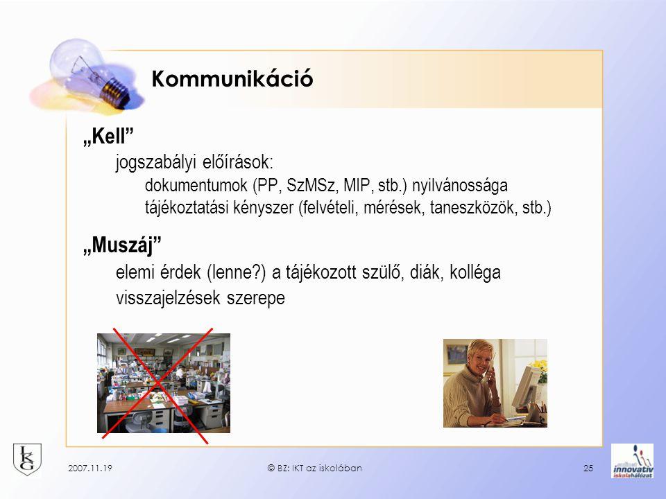 """2007.11.19© BZ: IKT az iskolában25 Kommunikáció """"Kell jogszabályi előírások: dokumentumok (PP, SzMSz, MIP, stb.) nyilvánossága tájékoztatási kényszer (felvételi, mérések, taneszközök, stb.) """"Muszáj elemi érdek (lenne?) a tájékozott szülő, diák, kolléga visszajelzések szerepe"""