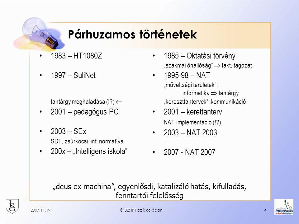 2007.11.19© BZ: IKT az iskolában4 Párhuzamos történetek 1983 – HT1080Z 1997 – SuliNet tantárgy meghaladása (!?)  2001 – pedagógus PC 2003 – SEx SDT, zsúrkocsi, inf.