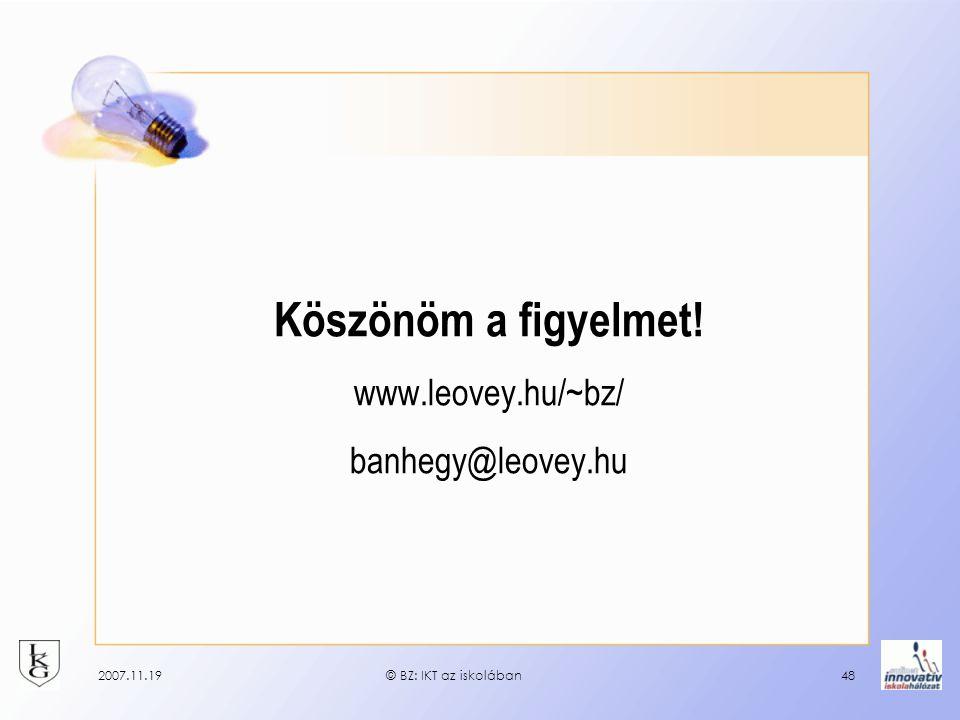 2007.11.19© BZ: IKT az iskolában48 Köszönöm a figyelmet! www.leovey.hu/~bz/ banhegy@leovey.hu