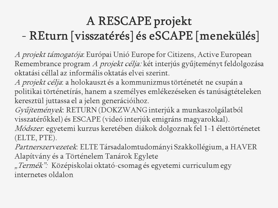 A RESCAPE projekt - REturn [visszatérés] és eSCAPE [menekülés] A projekt támogatója: Európai Unió Europe for Citizens, Active European Remembrance program A projekt célja: két interjús gyűjteményt feldolgozása oktatási céllal az informális oktatás elvei szerint.