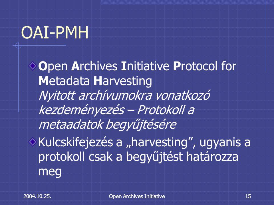 """2004.10.25.Open Archives Initiative15 OAI-PMH Open Archives Initiative Protocol for Metadata Harvesting Nyitott archívumokra vonatkozó kezdeményezés – Protokoll a metaadatok begyűjtésére Kulcskifejezés a """"harvesting , ugyanis a protokoll csak a begyűjtést határozza meg"""