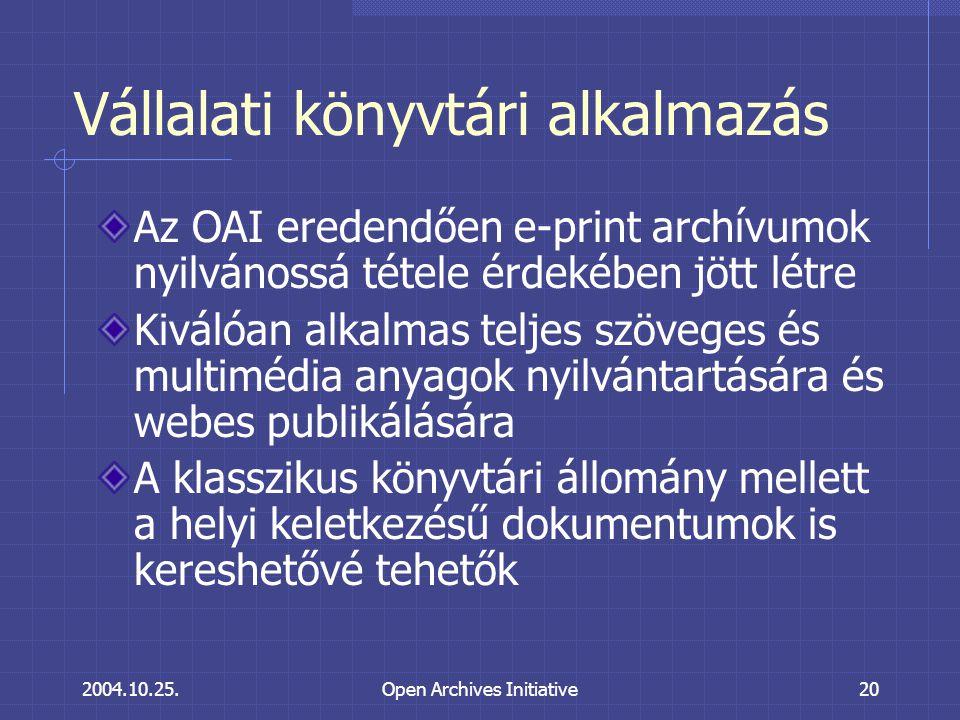 2004.10.25.Open Archives Initiative20 Vállalati könyvtári alkalmazás Az OAI eredendően e-print archívumok nyilvánossá tétele érdekében jött létre Kiválóan alkalmas teljes szöveges és multimédia anyagok nyilvántartására és webes publikálására A klasszikus könyvtári állomány mellett a helyi keletkezésű dokumentumok is kereshetővé tehetők