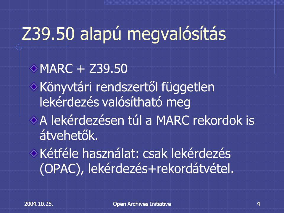 2004.10.25.Open Archives Initiative4 Z39.50 alapú megvalósítás MARC + Z39.50 Könyvtári rendszertől független lekérdezés valósítható meg A lekérdezésen túl a MARC rekordok is átvehetők.