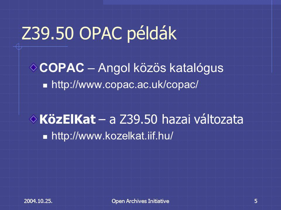 2004.10.25.Open Archives Initiative5 Z39.50 OPAC példák COPAC – Angol közös katalógus http://www.copac.ac.uk/copac/ KözElKat – a Z39.50 hazai változata http://www.kozelkat.iif.hu/