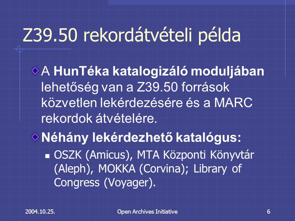 2004.10.25.Open Archives Initiative6 Z39.50 rekordátvételi példa A HunTéka katalogizáló moduljában lehetőség van a Z39.50 források közvetlen lekérdezésére és a MARC rekordok átvételére.