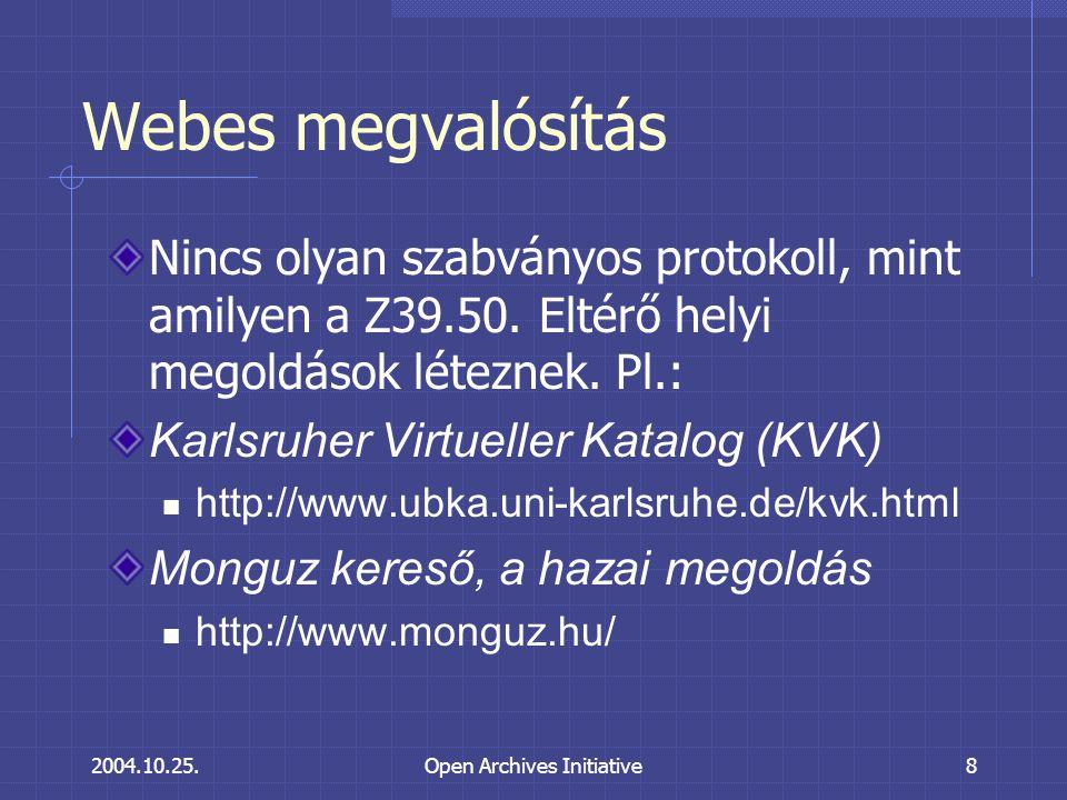 2004.10.25.Open Archives Initiative8 Webes megvalósítás Nincs olyan szabványos protokoll, mint amilyen a Z39.50.