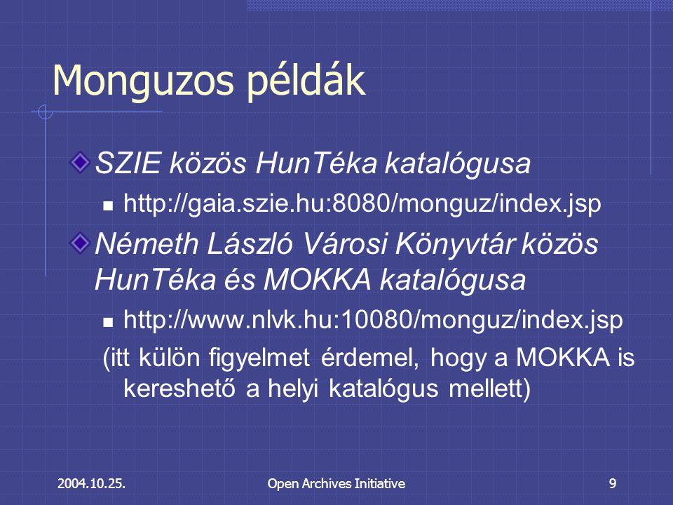 2004.10.25.Open Archives Initiative9 Monguzos példák SZIE közös HunTéka katalógusa http://gaia.szie.hu:8080/monguz/index.jsp Németh László Városi Könyvtár közös HunTéka és MOKKA katalógusa http://www.nlvk.hu:10080/monguz/index.jsp (itt külön figyelmet érdemel, hogy a MOKKA is kereshető a helyi katalógus mellett)