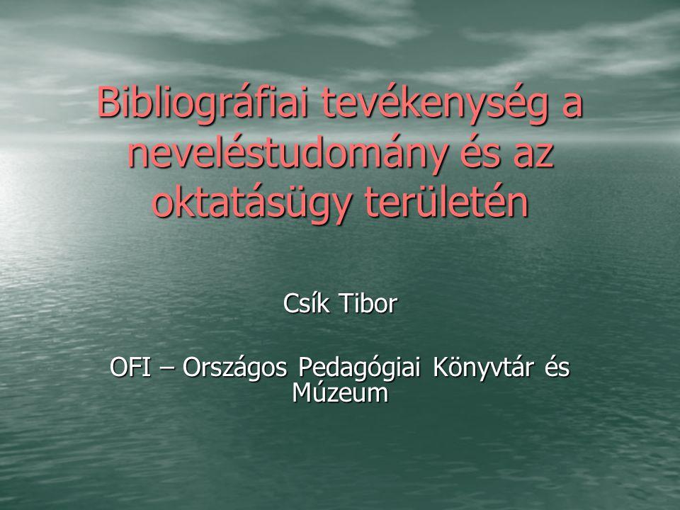 Bibliográfiai tevékenység a neveléstudomány és az oktatásügy területén Csík Tibor OFI – Országos Pedagógiai Könyvtár és Múzeum