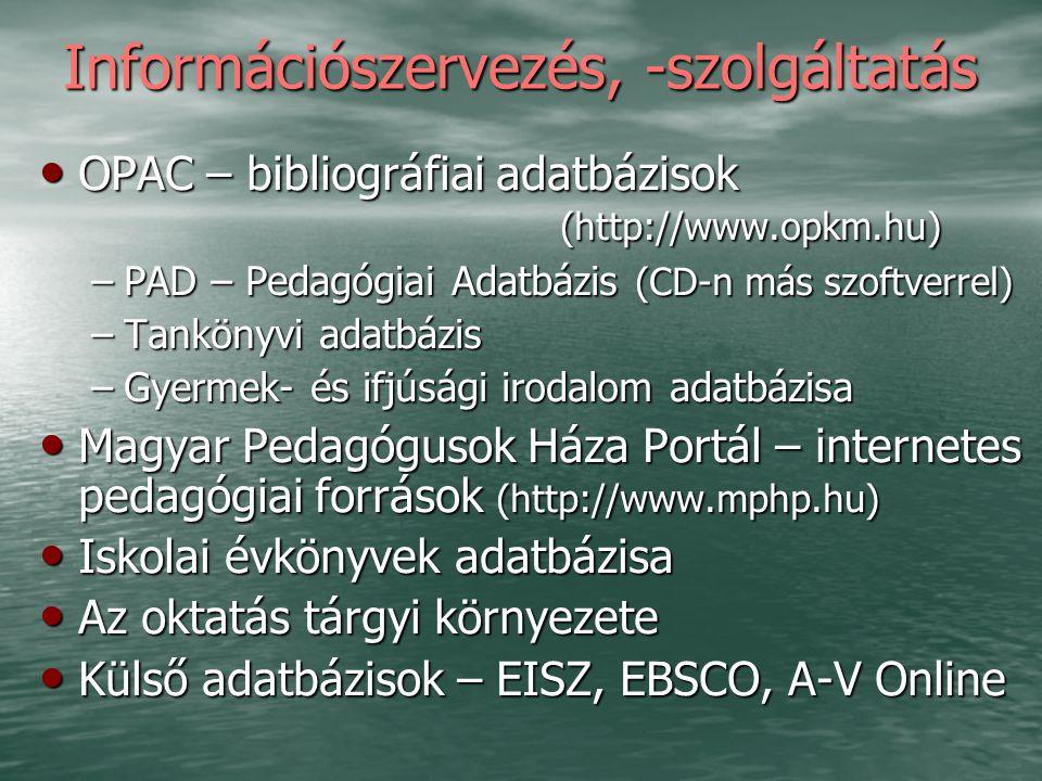 Információszervezés, -szolgáltatás OPAC – bibliográfiai adatbázisok (http://www.opkm.hu) OPAC – bibliográfiai adatbázisok (http://www.opkm.hu) –PAD – Pedagógiai Adatbázis (CD-n más szoftverrel) –Tankönyvi adatbázis –Gyermek- és ifjúsági irodalom adatbázisa Magyar Pedagógusok Háza Portál – internetes pedagógiai források (http://www.mphp.hu) Magyar Pedagógusok Háza Portál – internetes pedagógiai források (http://www.mphp.hu) Iskolai évkönyvek adatbázisa Iskolai évkönyvek adatbázisa Az oktatás tárgyi környezete Az oktatás tárgyi környezete Külső adatbázisok – EISZ, EBSCO, A-V Online Külső adatbázisok – EISZ, EBSCO, A-V Online