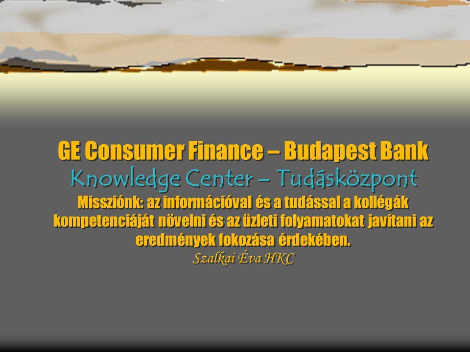 GE Consumer Finance – Budapest Bank Knowledge Center – Tudásközpont Missziónk: az információval és a tudással a kollégák kompetenciáját növelni és az üzleti folyamatokat javítani az eredmények fokozása érdekében.