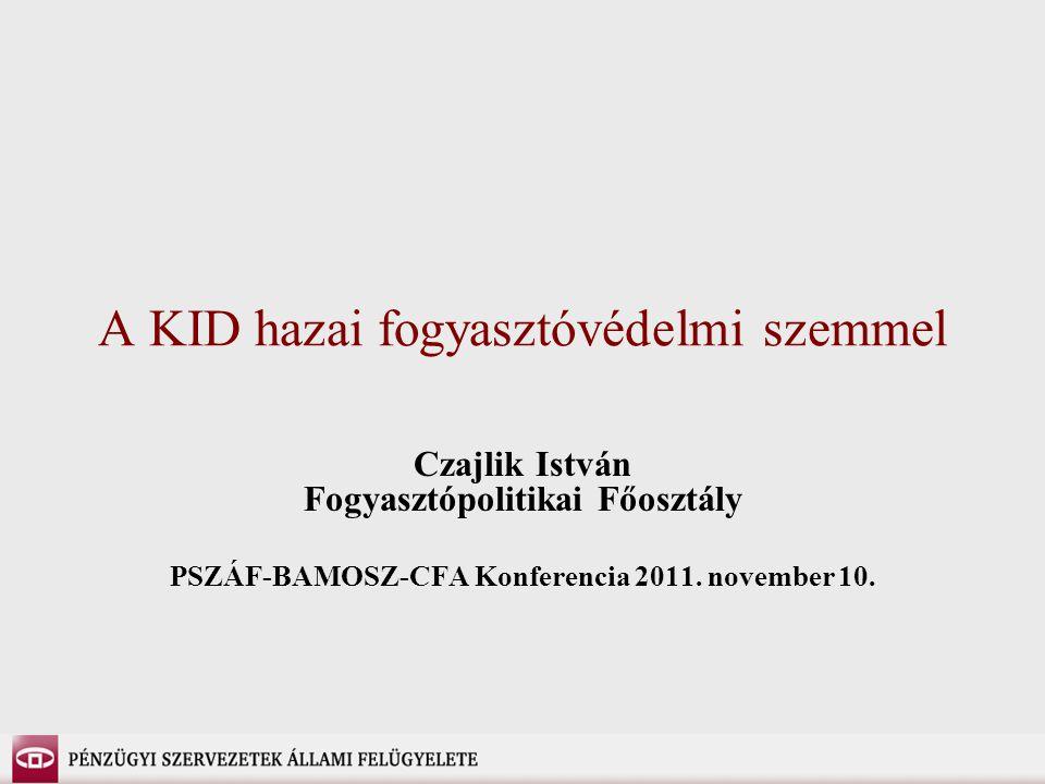 A KID hazai fogyasztóvédelmi szemmel Czajlik István Fogyasztópolitikai Főosztály PSZÁF-BAMOSZ-CFA Konferencia 2011.