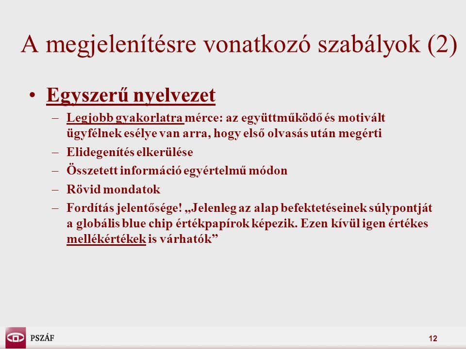 12 A megjelenítésre vonatkozó szabályok (2) Egyszerű nyelvezet –Legjobb gyakorlatra mérce: az együttműködő és motivált ügyfélnek esélye van arra, hogy első olvasás után megérti –Elidegenítés elkerülése –Összetett információ egyértelmű módon –Rövid mondatok –Fordítás jelentősége.