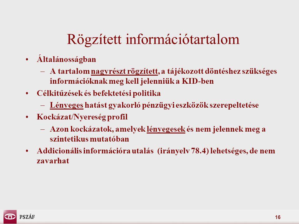 16 Rögzített információtartalom Általánosságban –A tartalom nagyrészt rögzített, a tájékozott döntéshez szükséges információknak meg kell jelenniük a KID-ben Célkitűzések és befektetési politika –Lényeges hatást gyakorló pénzügyi eszközök szerepeltetése Kockázat/Nyereség profil –Azon kockázatok, amelyek lényegesek és nem jelennek meg a szintetikus mutatóban Addicionális információra utalás (irányelv 78.4) lehetséges, de nem zavarhat