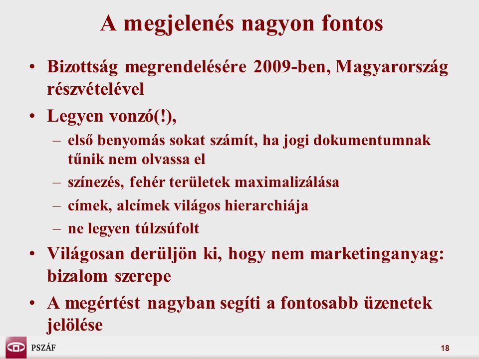 18 A megjelenés nagyon fontos Bizottság megrendelésére 2009-ben, Magyarország részvételével Legyen vonzó(!), –első benyomás sokat számít, ha jogi dokumentumnak tűnik nem olvassa el –színezés, fehér területek maximalizálása –címek, alcímek világos hierarchiája –ne legyen túlzsúfolt Világosan derüljön ki, hogy nem marketinganyag: bizalom szerepe A megértést nagyban segíti a fontosabb üzenetek jelölése