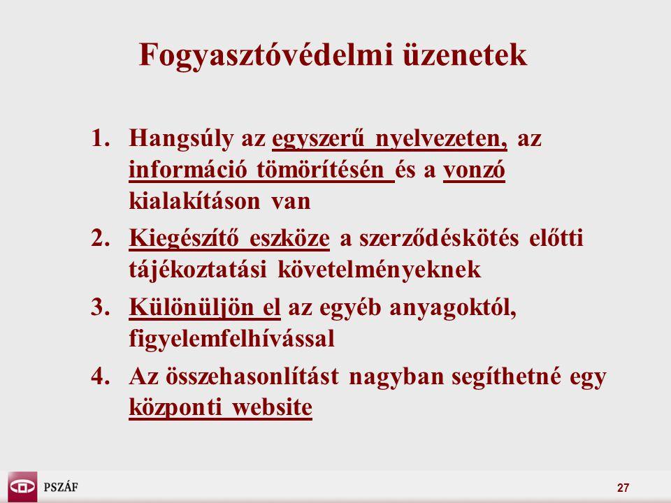 27 Fogyasztóvédelmi üzenetek 1.Hangsúly az egyszerű nyelvezeten, az információ tömörítésén és a vonzó kialakításon van 2.Kiegészítő eszköze a szerződéskötés előtti tájékoztatási követelményeknek 3.Különüljön el az egyéb anyagoktól, figyelemfelhívással 4.Az összehasonlítást nagyban segíthetné egy központi website