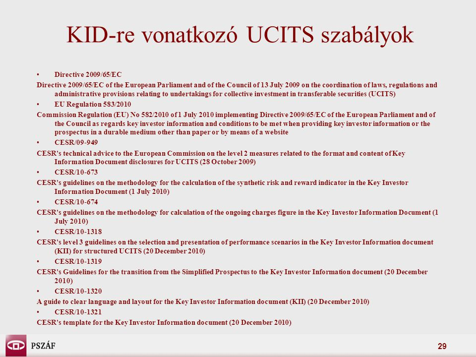 29 KID-re vonatkozó UCITS szabályok Directive 2009/65/EC Directive 2009/65/EC of the European Parliament and of the Council of 13 July 2009 on the coordination of laws, regulations and administrative provisions relating to undertakings for collective investment in transferable securities (UCITS) EU Regulation 583/2010 Commission Regulation (EU) No 582/2010 of 1 July 2010 implementing Directive 2009/65/EC of the European Parliament and of the Council as regards key investor information and conditions to be met when providing key investor information or the prospectus in a durable medium other than paper or by means of a website CESR/09-949 CESR s technical advice to the European Commission on the level 2 measures related to the format and content of Key Information Document disclosures for UCITS (28 October 2009) CESR/10-673 CESR s guidelines on the methodology for the calculation of the synthetic risk and reward indicator in the Key Investor Information Document (1 July 2010) CESR/10-674 CESR s guidelines on the methodology for calculation of the ongoing charges figure in the Key Investor Information Document (1 July 2010) CESR/10-1318 CESR s level 3 guidelines on the selection and presentation of performance scenarios in the Key Investor Information document (KII) for structured UCITS (20 December 2010) CESR/10-1319 CESR s Guidelines for the transition from the Simplified Prospectus to the Key Investor Information document (20 December 2010) CESR/10-1320 A guide to clear language and layout for the Key Investor Information document (KII) (20 December 2010) CESR/10-1321 CESR s template for the Key Investor Information document (20 December 2010)