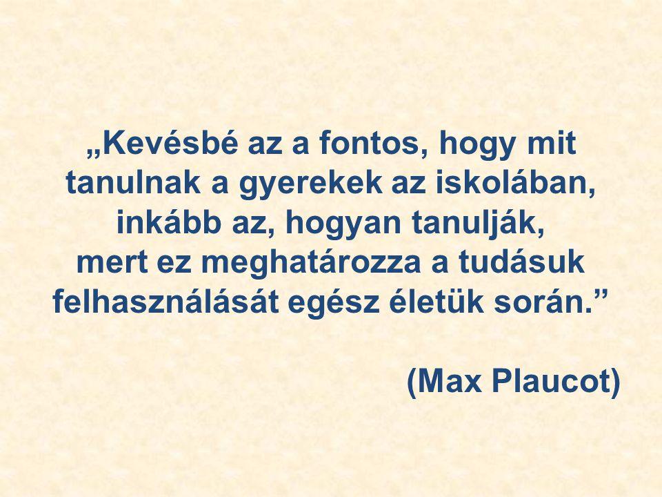 """""""Kevésbé az a fontos, hogy mit tanulnak a gyerekek az iskolában, inkább az, hogyan tanulják, mert ez meghatározza a tudásuk felhasználását egész életük során. (Max Plaucot)"""
