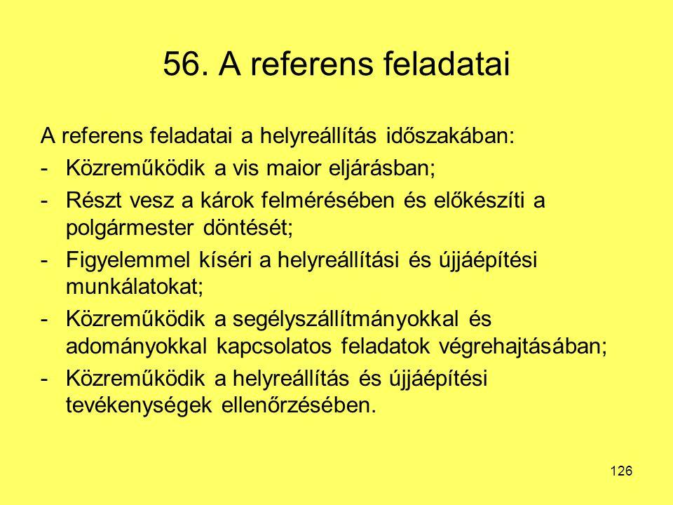 56. A referens feladatai A referens feladatai a helyreállítás időszakában: -Közreműködik a vis maior eljárásban; -Részt vesz a károk felmérésében és e