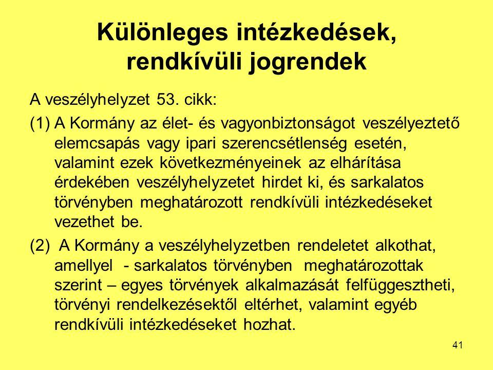 Különleges intézkedések, rendkívüli jogrendek A veszélyhelyzet 53. cikk: (1)A Kormány az élet- és vagyonbiztonságot veszélyeztető elemcsapás vagy ipar