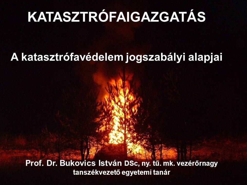 Prof. Dr. Bukovics István DSc, ny. tű. mk. vezérőrnagy tanszékvezető egyetemi tanár KATASZTRÓFAIGAZGATÁS A katasztrófavédelem jogszabályi alapjai 98