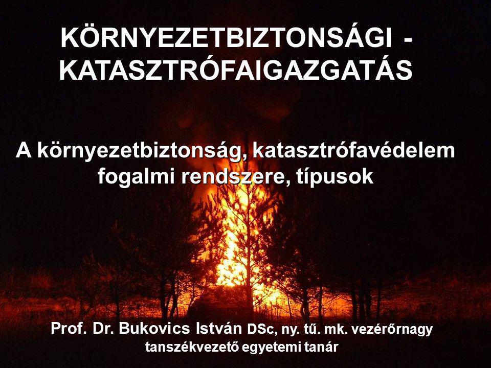 Prof. Dr. Bukovics István DSc, ny. tű. mk. vezérőrnagy tanszékvezető egyetemi tanár KÖRNYEZETBIZTONSÁGI - KATASZTRÓFAIGAZGATÁS A környezetbiztonság, k