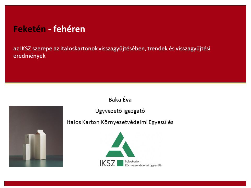 Feketén - fehéren az IKSZ szerepe az italoskartonok visszagyűjtésében, trendek és visszagyűjtési eredmények Baka Éva Ügyvezető igazgató Italos Karton Környezetvédelmi Egyesülés