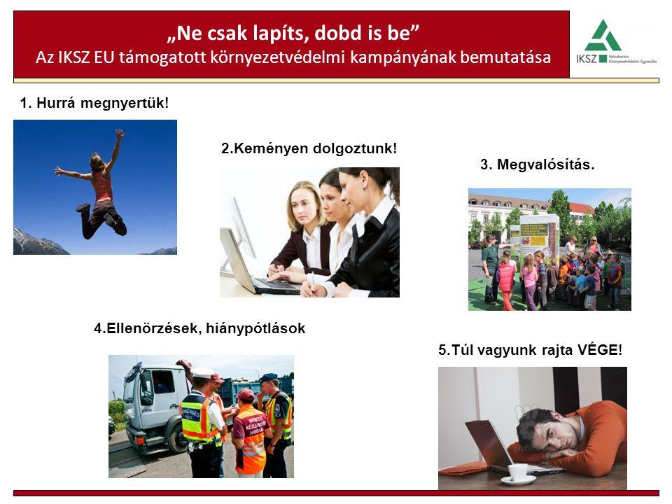 """""""Ne csak lapíts, dobd is be"""" Az IKSZ EU támogatott környezetvédelmi kampányának bemutatása 1. Hurrá megnyertük! 4.Ellenörzések, hiánypótlások 2.Kemény"""
