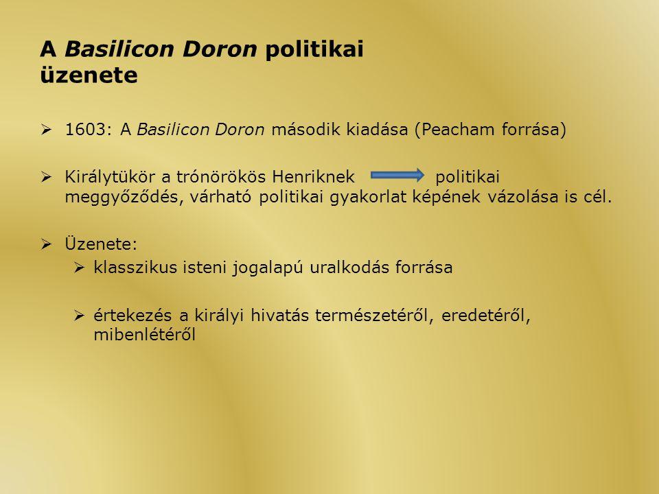 A Basilicon Doron politikai üzenete  1603: A Basilicon Doron második kiadása (Peacham forrása)  Királytükör a trónörökös Henriknekpolitikai meggyőződés, várható politikai gyakorlat képének vázolása is cél.