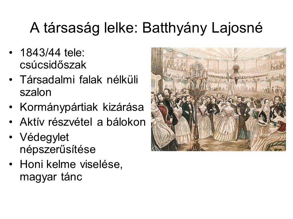 A társaság lelke: Batthyány Lajosné 1843/44 tele: csúcsidőszak Társadalmi falak nélküli szalon Kormánypártiak kizárása Aktív részvétel a bálokon Védeg