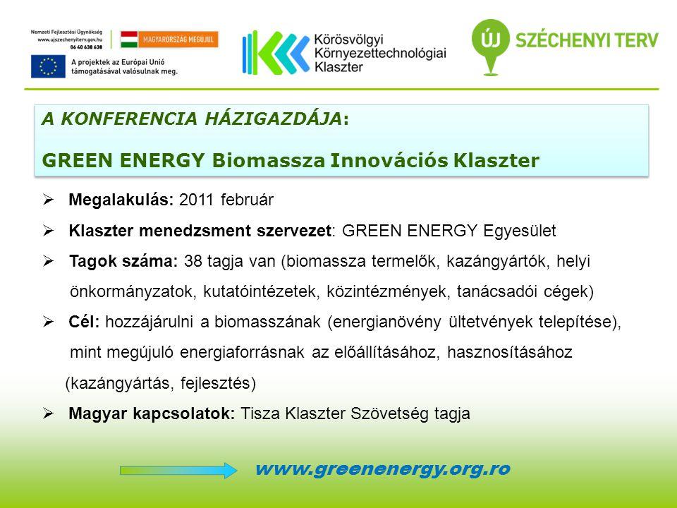 A KONFERENCIA HÁZIGAZDÁJA: GREEN ENERGY Biomassza Innovációs Klaszter A KONFERENCIA HÁZIGAZDÁJA: GREEN ENERGY Biomassza Innovációs Klaszter  Megalakulás: 2011 február  Klaszter menedzsment szervezet: GREEN ENERGY Egyesület  Tagok száma: 38 tagja van (biomassza termelők, kazángyártók, helyi önkormányzatok, kutatóintézetek, közintézmények, tanácsadói cégek)  Cél: hozzájárulni a biomasszának (energianövény ültetvények telepítése), mint megújuló energiaforrásnak az előállításához, hasznosításához (kazángyártás, fejlesztés)  Magyar kapcsolatok: Tisza Klaszter Szövetség tagja www.greenenergy.org.ro