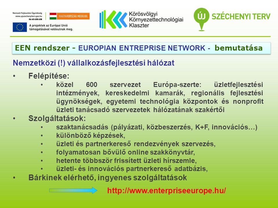 Nemzetközi (!) vállalkozásfejlesztési hálózat Felépítése: közel 600 szervezet Európa-szerte: üzletfejlesztési intézmények, kereskedelmi kamarák, regionális fejlesztési ügynökségek, egyetemi technológia központok és nonprofit üzleti tanácsadó szervezetek hálózatának szakértői Szolgáltatások: szaktanácsadás (pályázati, közbeszerzés, K+F, innovációs…) különböző képzések, üzleti és partnerkereső rendezvények szervezés, folyamatosan bővülő online szakkönyvtár, hetente többször frissített üzleti hírszemle, üzleti- és innovációs partnerkereső adatbázis, Bárkinek elérhető, ingyenes szolgáltatások http://www.enterpriseeurope.hu/ EEN rendszer - EUROPIAN ENTREPRISE NETWORK - bemutatása