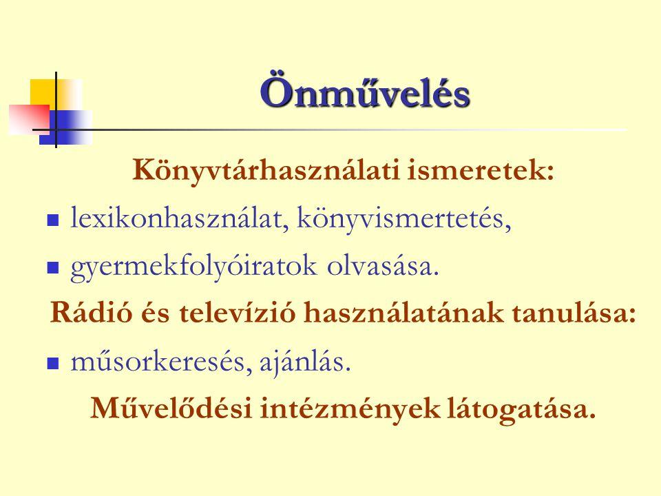 Önművelés Könyvtárhasználati ismeretek: lexikonhasználat, könyvismertetés, gyermekfolyóiratok olvasása. Rádió és televízió használatának tanulása: műs