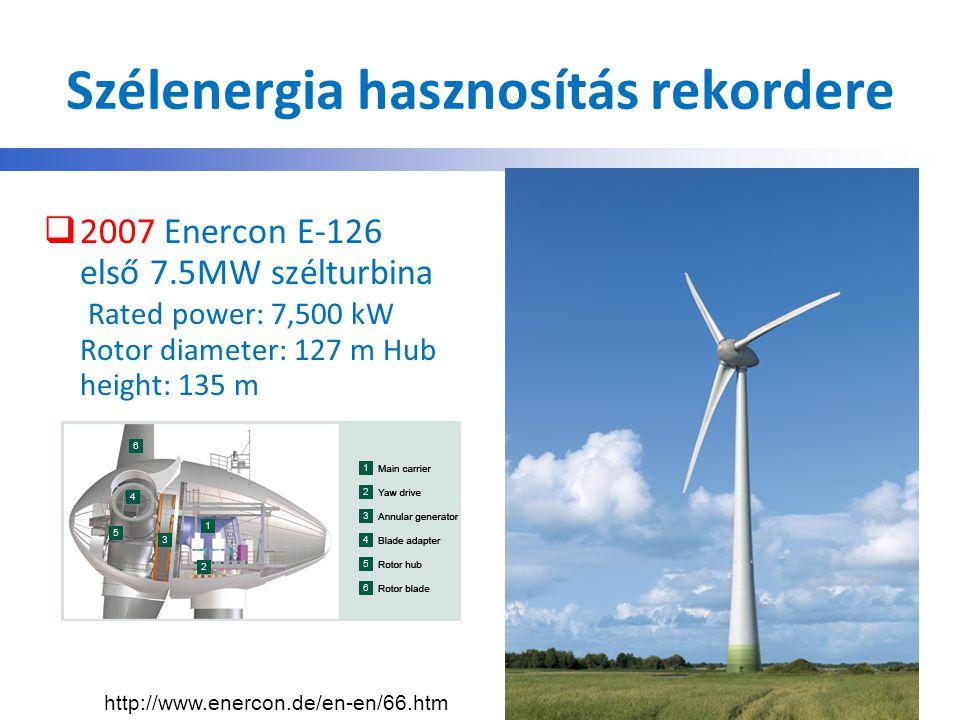 Szélenergia hasznosítás rekordere  2007 Enercon E-126 első 7.5MW szélturbina Rated power: 7,500 kW Rotor diameter: 127 m Hub height: 135 m http://www