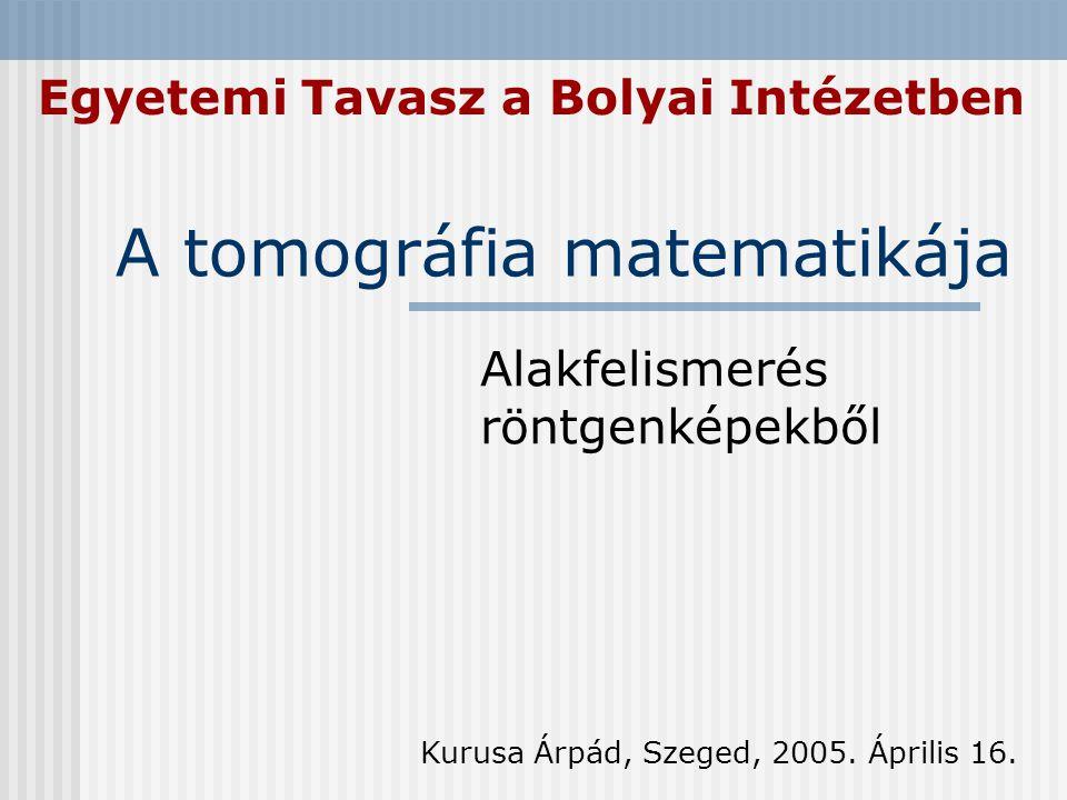 A tomográfia matematikája Alakfelismerés röntgenképekből Kurusa Árpád, Szeged, 2005. Április 16. Egyetemi Tavasz a Bolyai Intézetben