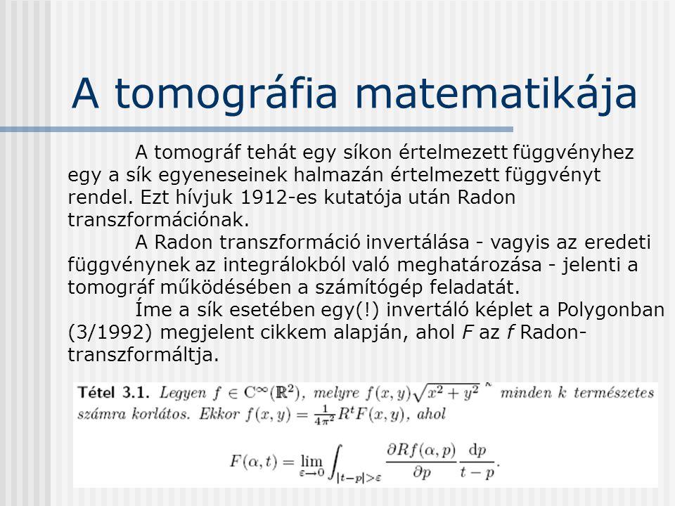A tomográfia matematikája A tomográf tehát egy síkon értelmezett függvényhez egy a sík egyeneseinek halmazán értelmezett függvényt rendel. Ezt hívjuk