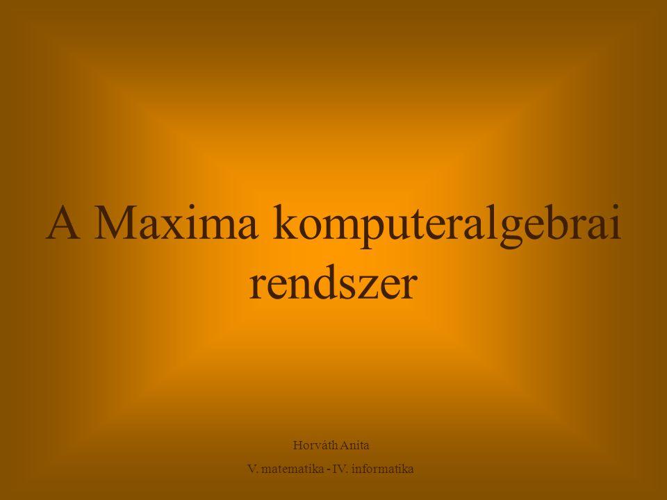 A Maxima komputeralgebrai rendszer Horváth Anita V. matematika - IV. informatika