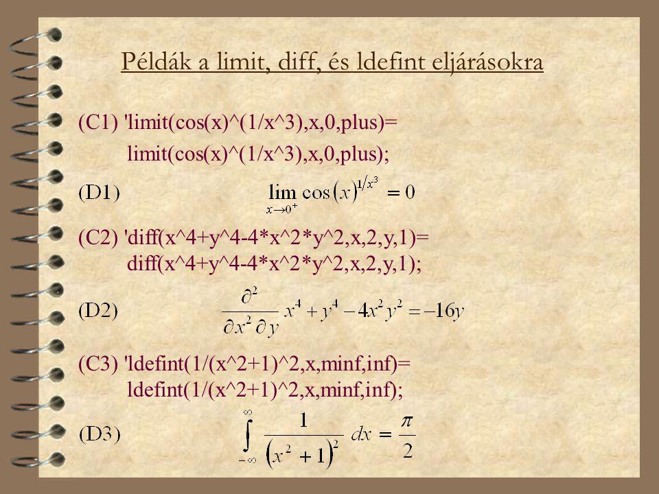 Példák a limit, diff, és ldefint eljárásokra (C1) limit(cos(x)^(1/x^3),x,0,plus)= limit(cos(x)^(1/x^3),x,0,plus); (C2) diff(x^4+y^4-4*x^2*y^2,x,2,y,1)= diff(x^4+y^4-4*x^2*y^2,x,2,y,1); (C3) ldefint(1/(x^2+1)^2,x,minf,inf)= ldefint(1/(x^2+1)^2,x,minf,inf);