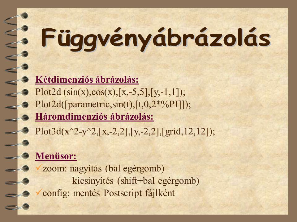 Kétdimenziós ábrázolás: Plot2d([parametric,sin(t),[t,0,2*%PI]]); Plot3d(x^2-y^2,[x,-2,2],[y,-2,2],[grid,12,12]); Háromdimenziós ábrázolás: Plot2d (sin(x),cos(x),[x,-5,5],[y,-1,1]); Menüsor: kicsinyítés (shift+bal egérgomb) ü zoom: nagyítás (bal egérgomb) ü config: mentés Postscript fájlként